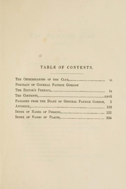 TABLE OF CONTENTS.   Tee Officebeareks of the Club,, vi   Portrait of General Patrick Gordon   The Editor's Preface, , ix   The Contents, xxvii   Passages from the Diary of General Patrick Gordon, 1   Appendix, I95   Index of Names of Persons, 221   Index of Names of Places, 234