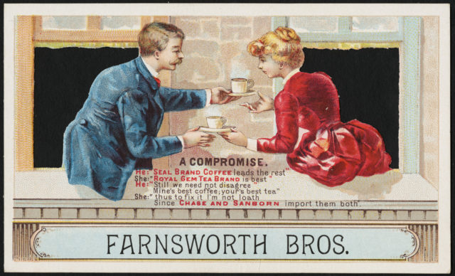 Farnsworth Bros. A compromise. He: Seal Brand coffee leads the rest. She: 'Royal Gem tea brand is best.' He: Still we need not disagree, mine's best coffee: your's best tea' She:'Thus to fix it. I'm not loath since Chase and Sanborn import them both.' [fr